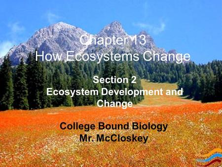 Chapter 13 How Ecosystems Change College Bound Biology Mr. McCloskey Section 2 Ecosystem Development and Change.