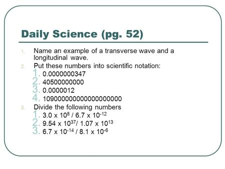 Daily Science (pg. 52) 1. Name an example of a transverse wave and a longitudinal wave. 2. Put these numbers into scientific notation: 1. 0.0000000347.