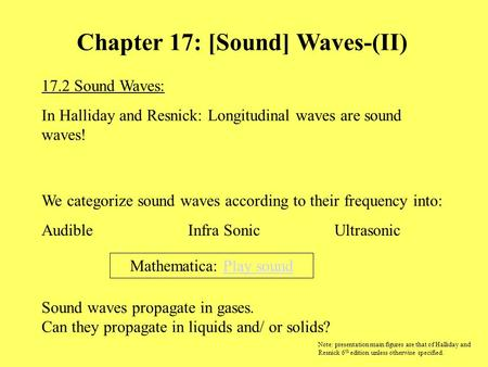 17.2 Sound Waves: In Halliday and Resnick: Longitudinal waves are sound waves! Chapter 17: [Sound] Waves-(II) Sound waves propagate in gases. Can they.