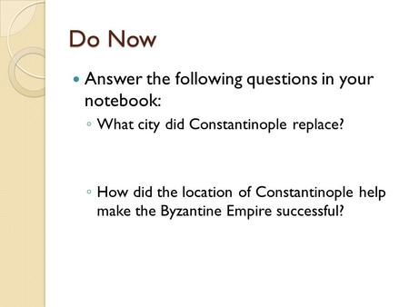 Do Now Answer the following questions in your notebook: ◦ What city did Constantinople replace? ◦ How did the location of Constantinople help make the.