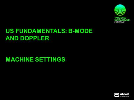 US FUNDAMENTALS: B-MODE AND DOPPLER MACHINE SETTINGS.