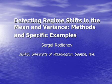 Detecting Regime Shifts in the Mean and Variance: Methods and Specific Examples Sergei Rodionov JISAO, University of Washington, Seattle, WA. JISAO, University.