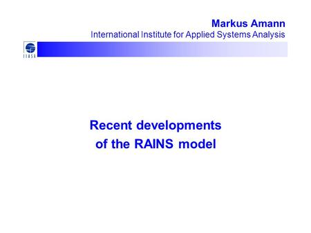 Markus Amann International Institute for Applied Systems Analysis Recent developments of the RAINS model.