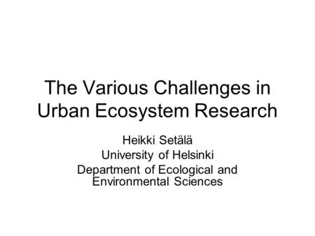 The Various Challenges in Urban Ecosystem Research Heikki Setälä University of Helsinki Department of Ecological and Environmental Sciences.