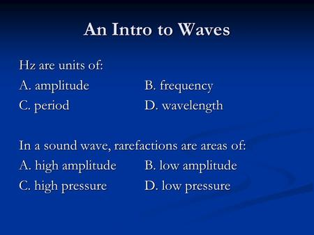 An Intro to Waves Hz are units of: A. amplitudeB. frequency C. periodD. wavelength In a sound wave, rarefactions are areas of: A. high amplitude B. low.