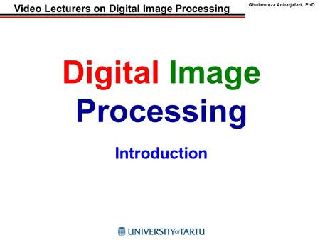 Gholamreza Anbarjafari, PhD Video Lecturers on Digital Image Processing Digital Image Processing Introduction.