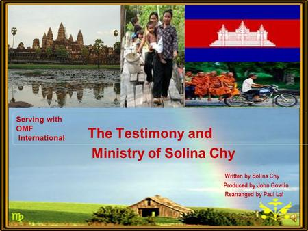 Serving with OMF International The Testimony and Ministry of Solina Chy Written by Solina Chy Produced by John Gowlin Rearranged by Paul Lai.
