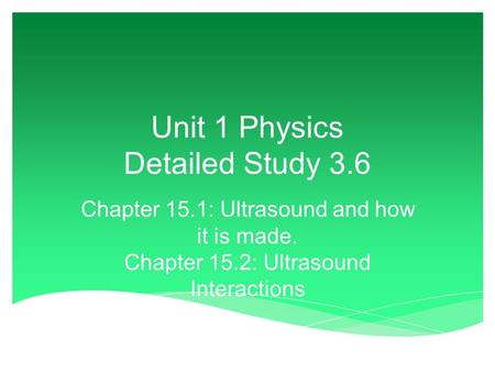 Unit 1 Physics Detailed Study 3.6 Chapter 15.1: Ultrasound and how it is made. Chapter 15.2: Ultrasound Interactions.