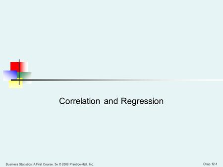 Business Statistics: A First Course, 5e © 2009 Prentice-Hall, Inc. Chap 12-1 Correlation and Regression.