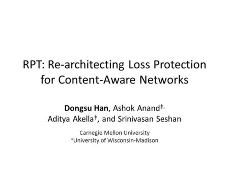 RPT: Re-architecting Loss Protection for Content-Aware Networks Dongsu Han, Ashok Anand ǂ, Aditya Akella ǂ, and Srinivasan Seshan Carnegie Mellon University.