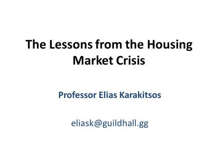 The Lessons from the Housing Market Crisis Professor Elias Karakitsos