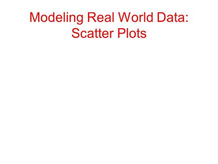 Modeling Real World Data: Scatter Plots. Key Topics Bivariate Data: data that contains two variables Scatter Plot: a set of bivariate data graphed as.