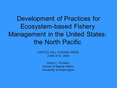 Development of Practices for Ecosystem-based Fishery Management in the United States: the North Pacific CAPITOL HILL OCEANS WEEK JUNE 9-10, 2004 David.