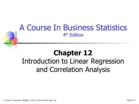 Chap 12-1 A Course In Business Statistics, 4th © 2006 Prentice-Hall, Inc. A Course In Business Statistics 4 th Edition Chapter 12 Introduction to Linear.