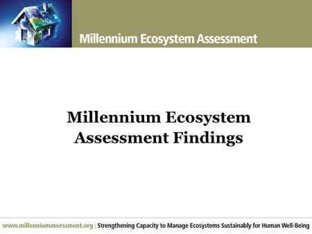 Millennium Ecosystem Assessment Findings. Largest assessment of the health of the planet's ecosystems Experts and Review Process  Prepared by 1360 experts.