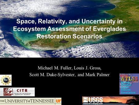 Space, Relativity, and Uncertainty in Ecosystem Assessment of Everglades Restoration Scenarios Michael M. Fuller, Louis J. Gross, Scott M. Duke-Sylvester,