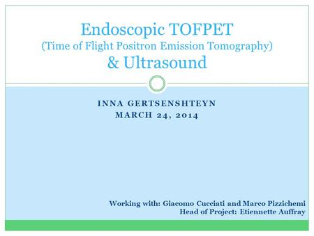 INNA GERTSENSHTEYN MARCH 24, 2014 Endoscopic TOFPET (Time of Flight Positron Emission Tomography) & Ultrasound Working with: Giacomo Cucciati and Marco.