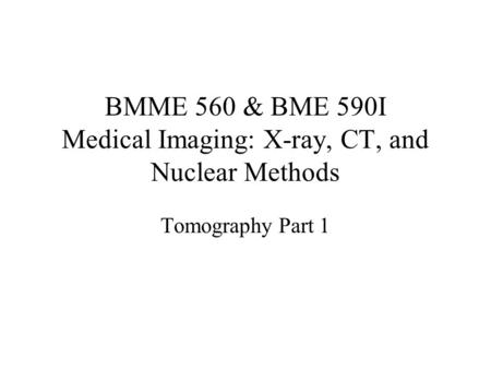 BMME 560 & BME 590I Medical Imaging: X-ray, CT, and Nuclear Methods Tomography Part 1.