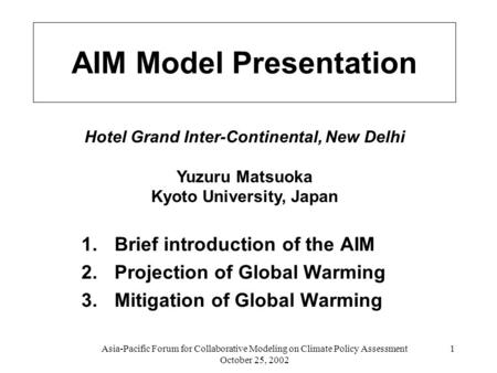 Asia-Pacific Forum for Collaborative Modeling on Climate Policy Assessment October 25, 2002 1 AIM Model Presentation 1.Brief introduction of the AIM 2.Projection.