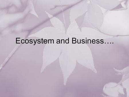 Ecosystem and Business….. Out Line Biological Ecosystem Industrial Ecosystem Economy as an Ecosystem Social Ecosystem Business Ecosystem –Moore –Isansiti.