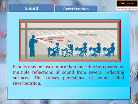 Sound Reverberation Echoes may be heard more than once due to repeated or multiple reflections of sound from several reflecting surfaces. This causes persistence.