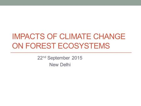 IMPACTS OF CLIMATE CHANGE ON FOREST ECOSYSTEMS 22 nd September 2015 New Delhi.