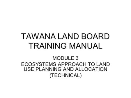 TAWANA LAND BOARD TRAINING MANUAL MODULE 3 ECOSYSTEMS APPROACH TO LAND USE PLANNING AND ALLOCATION (TECHNICAL)
