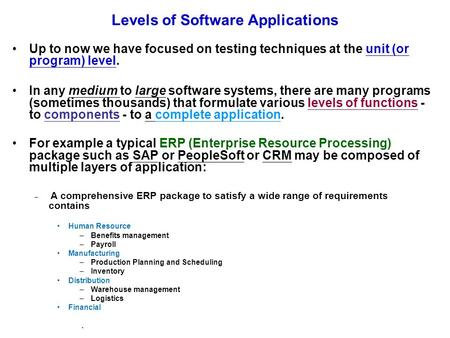Levels of Software Applications Up to now we have focused on testing techniques at the unit (or program) level. In any medium to large software systems,