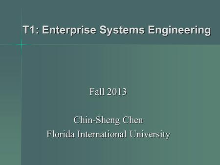 T1: Enterprise Systems Engineering Fall 2013 Chin-Sheng Chen Florida International University.