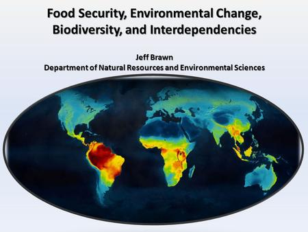 Food Security, Environmental Change, Biodiversity, and Interdependencies Jeff Brawn Department of Natural Resources and Environmental Sciences.
