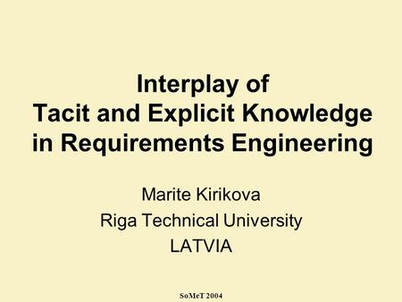 SoMeT 2004 Interplay of Tacit and Explicit Knowledge in Requirements Engineering Marite Kirikova Riga Technical University LATVIA.