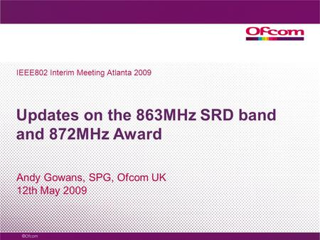 Updates on the 863MHz SRD band and 872MHz Award Andy Gowans, SPG, Ofcom UK 12th May 2009 IEEE802 Interim Meeting Atlanta 2009.