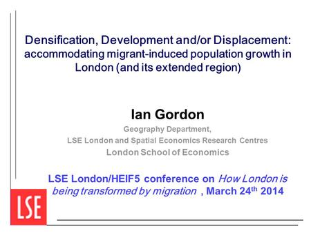 Densification, Development and/or Displacement: accommodating migrant-induced population growth in London (and its extended region) Ian Gordon Geography.