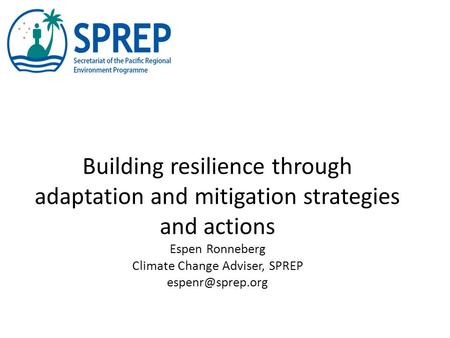 Building resilience through adaptation and mitigation strategies and actions Espen Ronneberg Climate Change Adviser, SPREP
