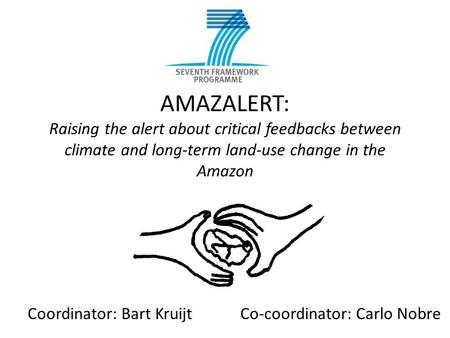AMAZALERT: Raising the alert about critical feedbacks between climate and long-term land-use change in the Amazon Coordinator: Bart KruijtCo-coordinator: