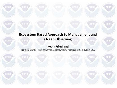 Ecosystem Based Approach to Management and Ocean Observing Kevin Friedland National Marine Fisheries Service, 28 Tarzwell Dr., Narragansett, RI 02882,