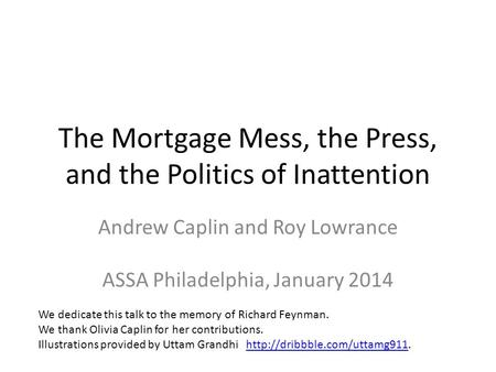 The Mortgage Mess, the Press, and the Politics of Inattention Andrew Caplin and Roy Lowrance ASSA Philadelphia, January 2014 We dedicate this talk to the.