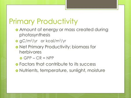 Primary Productivity  Amount of energy or mass created during photosynthesis  gC/m 2 /yr or kcal/m 2 /yr  Net Primary Productivity: biomass for herbivores.