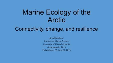 Marine Ecology of the Arctic Connectivity, change, and resilience Arny Blanchard Institute of Marine Science University of Alaska Fairbanks Oceanography.