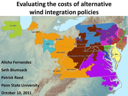 Evaluating the costs of alternative wind integration policies Alisha Fernandez Seth Blumsack Patrick Reed Penn State University October 10, 2011.
