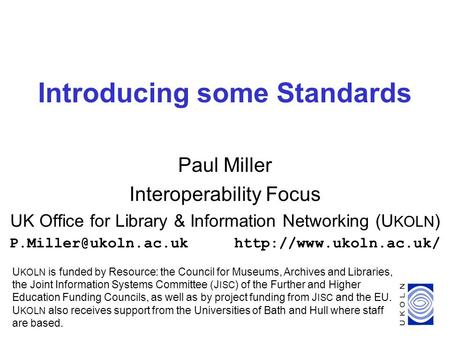 1 Introducing some Standards Paul Miller Interoperability Focus UK Office for Library & Information Networking (U KOLN )