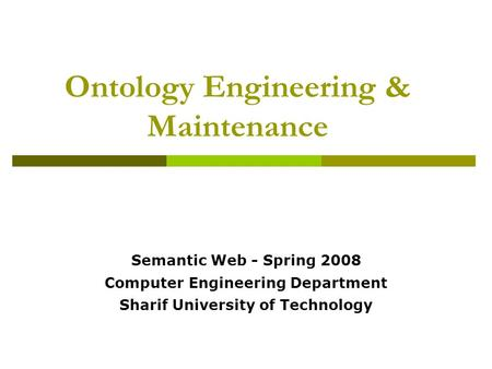 Ontology Engineering & Maintenance Semantic Web - Spring 2008 Computer Engineering Department Sharif University of Technology.