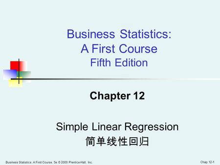 Business Statistics: A First Course, 5e © 2009 Prentice-Hall, Inc. Chap 12-1 Chapter 12 Simple Linear Regression 简单线性回归 Business Statistics: A First Course.