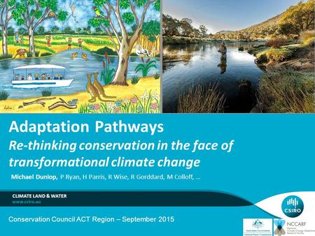 Michael Dunlop, P Ryan, H Parris, R Wise, R Gorddard, M Colloff, … CLIMATE LAND & WATER Adaptation Pathways Re-thinking conservation in the face of transformational.