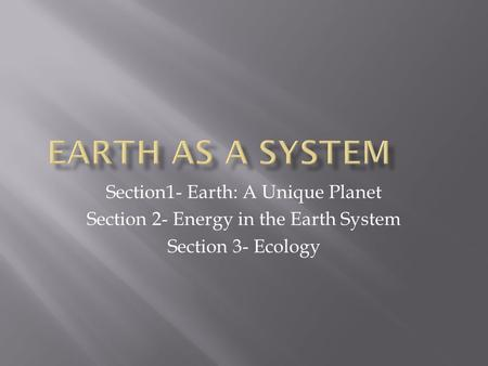 Section1- Earth: A Unique Planet Section 2- Energy in the Earth System Section 3- Ecology.
