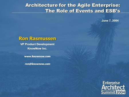 Architecture for the Agile Enterprise: The Role of Events and ESB's Ron Rasmussen VP Product Development KnowNow Inc.  June.