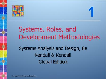 Copyright © 2011 Pearson Education Systems, Roles, and Development Methodologies Systems Analysis and Design, 8e Kendall & Kendall Global Edition 1.
