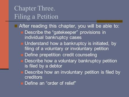 "Chapter Three. Filing a Petition After reading this chapter, you will be able to: Describe the ""gatekeeper"" provisions in individual bankruptcy cases Understand."