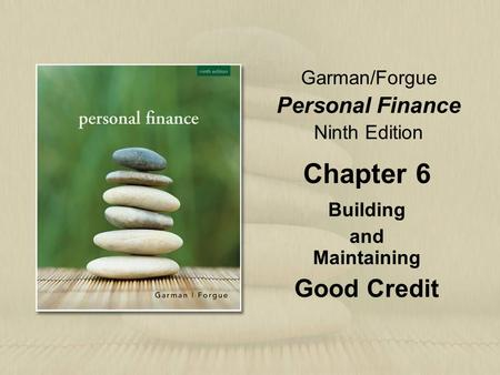 Garman/Forgue Personal Finance Ninth Edition Chapter 6 Building and Maintaining Good Credit.
