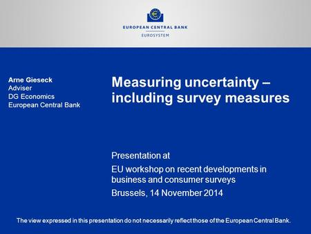 Measuring uncertainty – including survey measures Presentation at EU workshop on recent developments in business and consumer surveys Brussels, 14 November.